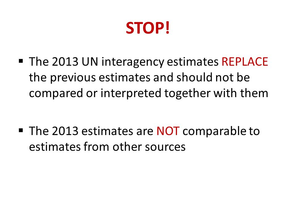STOP! The 2013 UN interagency estimates REPLACE the previous estimates and should not be compared or interpreted together with them.