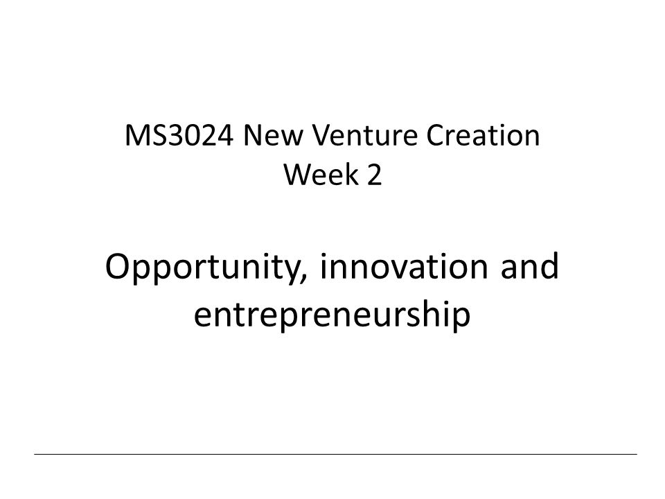 MS3024 New Venture Creation Week 2 Opportunity, innovation and entrepreneurship