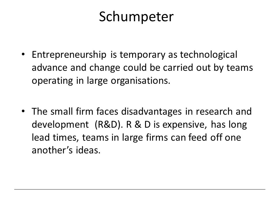 Schumpeter Entrepreneurship is temporary as technological advance and change could be carried out by teams operating in large organisations.