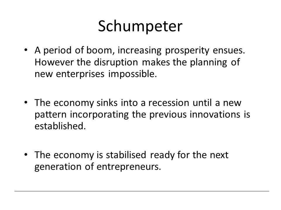 Schumpeter A period of boom, increasing prosperity ensues. However the disruption makes the planning of new enterprises impossible.