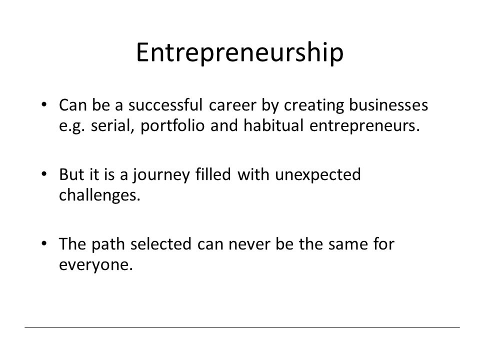 Entrepreneurship Can be a successful career by creating businesses e.g. serial, portfolio and habitual entrepreneurs.
