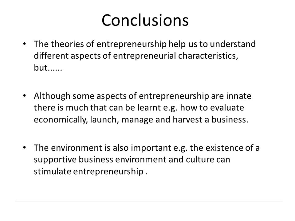 Conclusions The theories of entrepreneurship help us to understand different aspects of entrepreneurial characteristics, but......