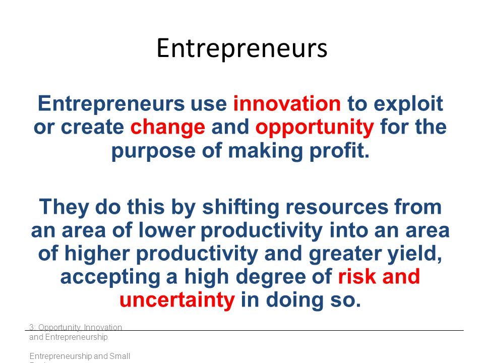 Entrepreneurs Entrepreneurs use innovation to exploit or create change and opportunity for the purpose of making profit.