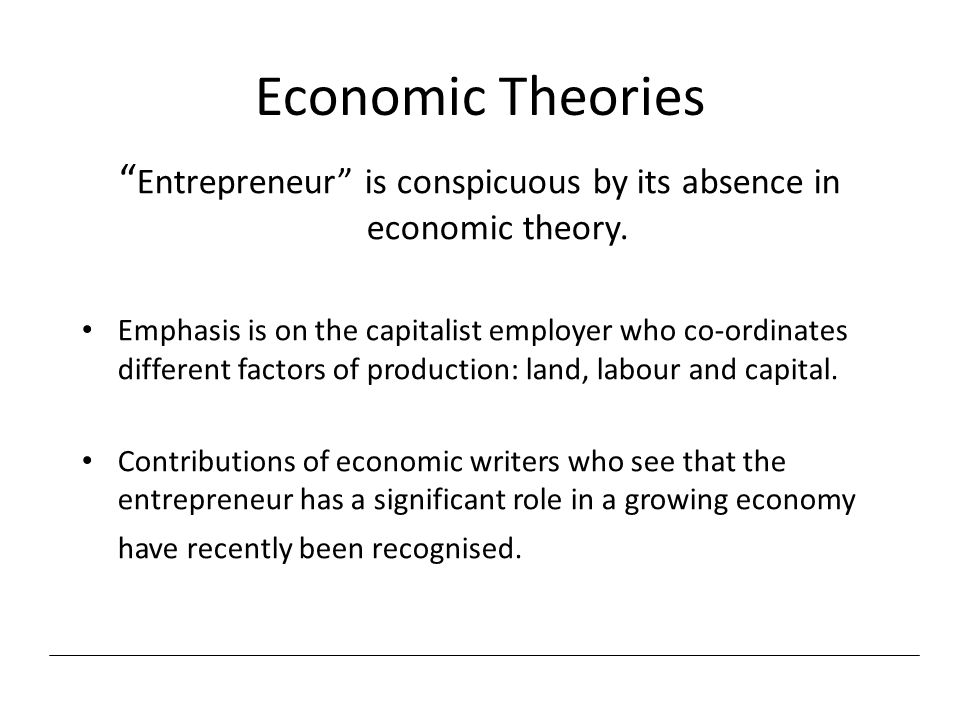 Entrepreneur is conspicuous by its absence in economic theory.