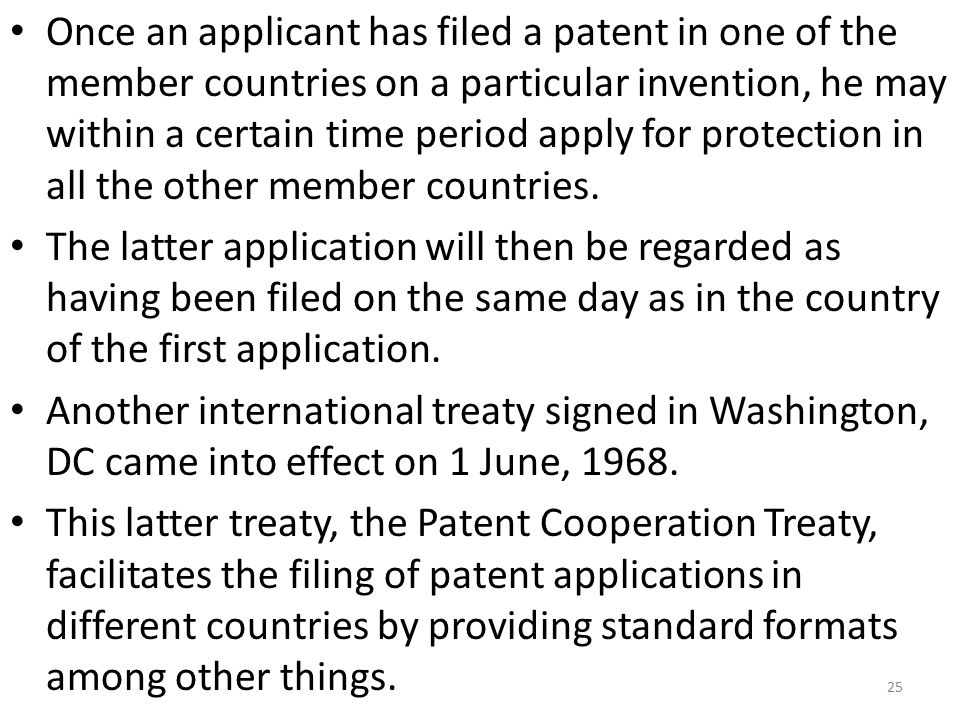 Once an applicant has filed a patent in one of the member countries on a particular invention, he may within a certain time period apply for protection in all the other member countries.