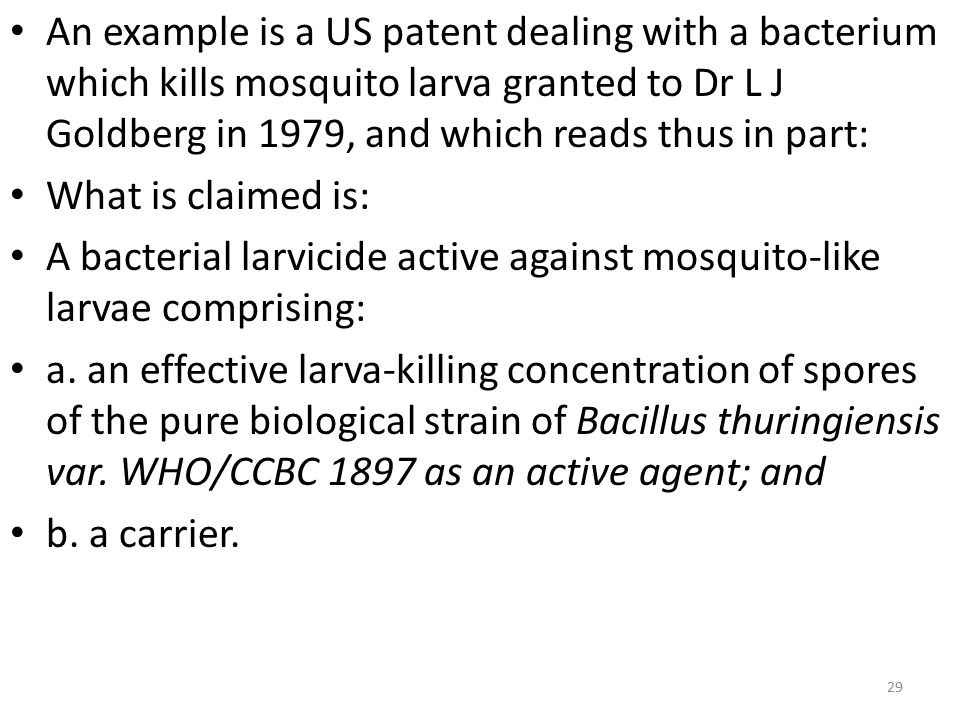 An example is a US patent dealing with a bacterium which kills mosquito larva granted to Dr L J Goldberg in 1979, and which reads thus in part: