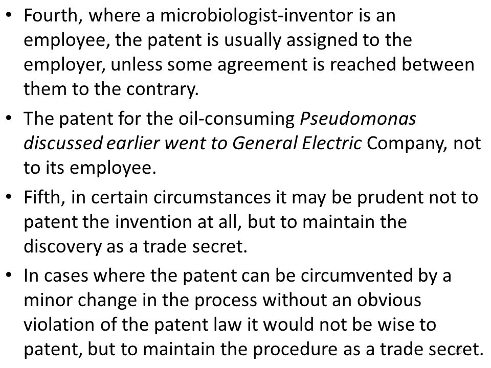 Fourth, where a microbiologist-inventor is an employee, the patent is usually assigned to the employer, unless some agreement is reached between them to the contrary.