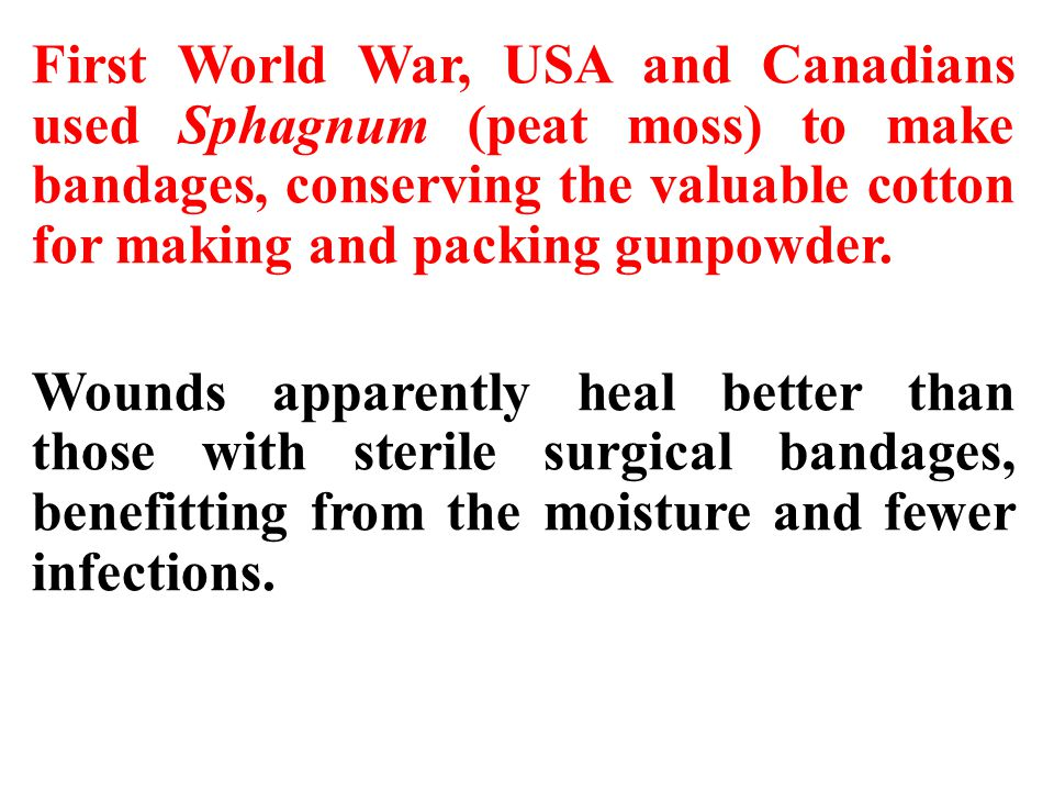 First World War, USA and Canadians used Sphagnum (peat moss) to make bandages, conserving the valuable cotton for making and packing gunpowder.