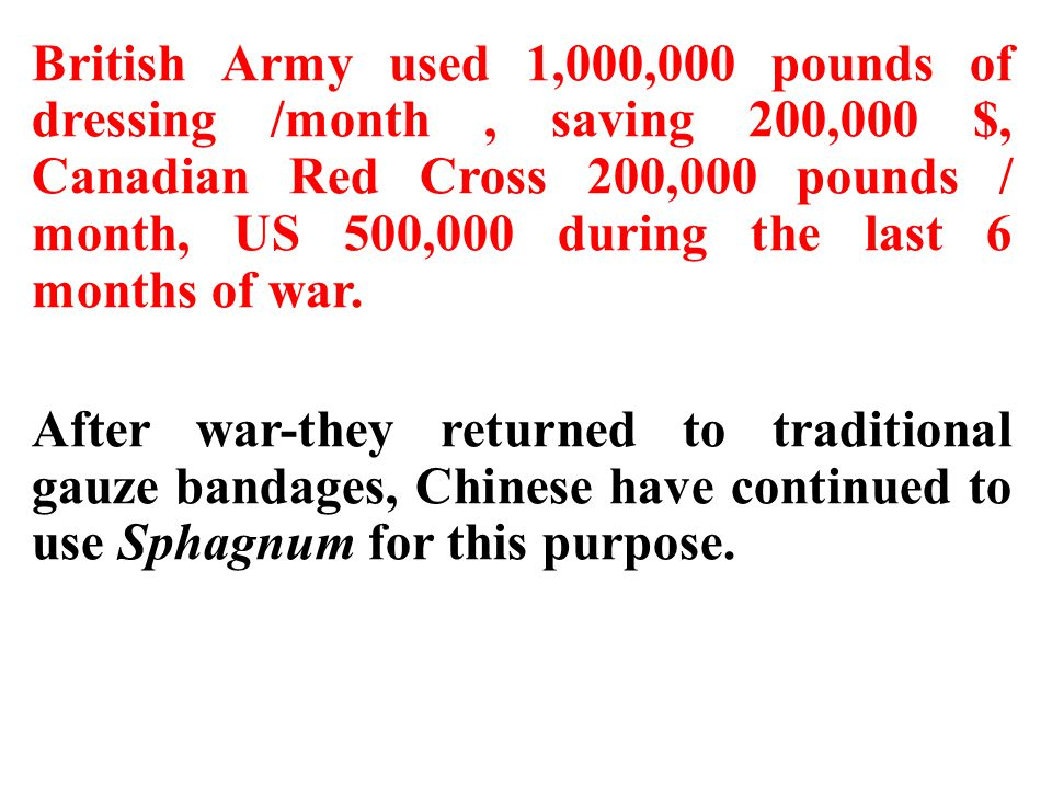 British Army used 1,000,000 pounds of dressing /month , saving 200,000 $, Canadian Red Cross 200,000 pounds / month, US 500,000 during the last 6 months of war.