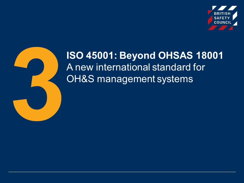3 ISO 45001: Beyond OHSAS 18001 A new international standard for OH&S management systems