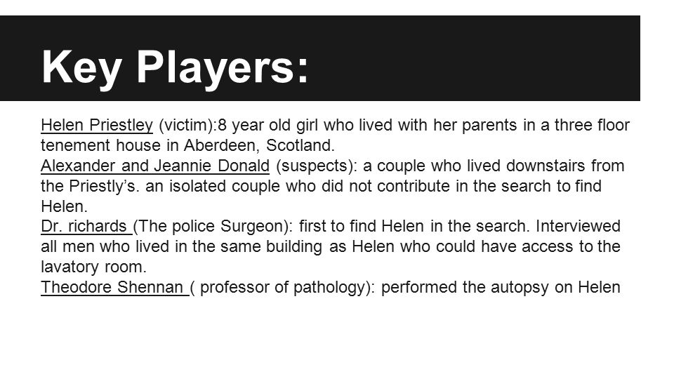 Key Players: Helen Priestley (victim):8 year old girl who lived with her parents in a three floor tenement house in Aberdeen, Scotland.
