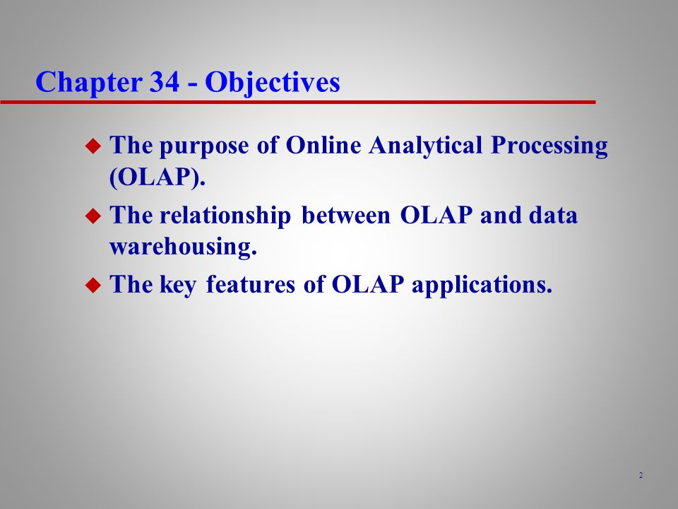 Chapter 34 - Objectives The purpose of Online Analytical Processing (OLAP). The relationship between OLAP and data warehousing.