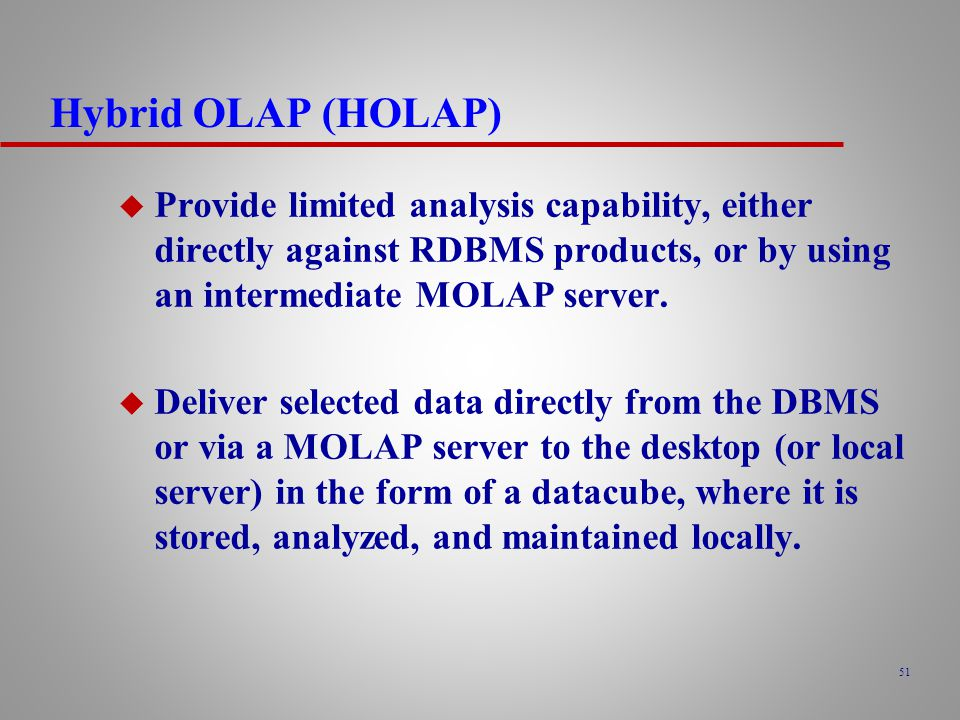 Hybrid OLAP (HOLAP) Provide limited analysis capability, either directly against RDBMS products, or by using an intermediate MOLAP server.