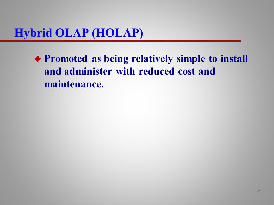 Hybrid OLAP (HOLAP) Promoted as being relatively simple to install and administer with reduced cost and maintenance.
