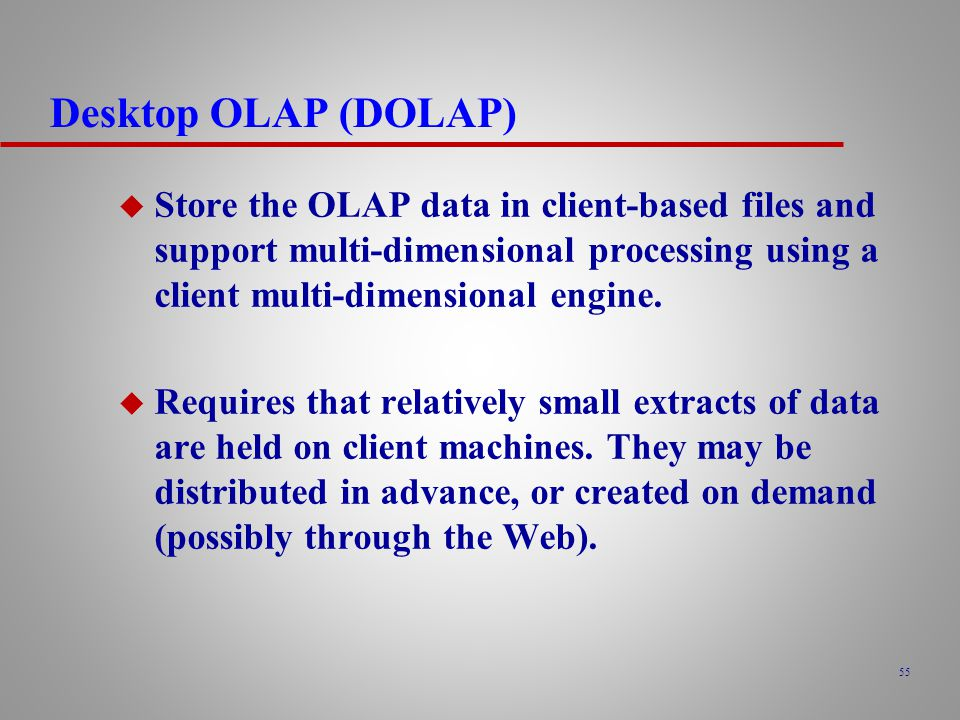 Desktop OLAP (DOLAP) Store the OLAP data in client-based files and support multi-dimensional processing using a client multi-dimensional engine.