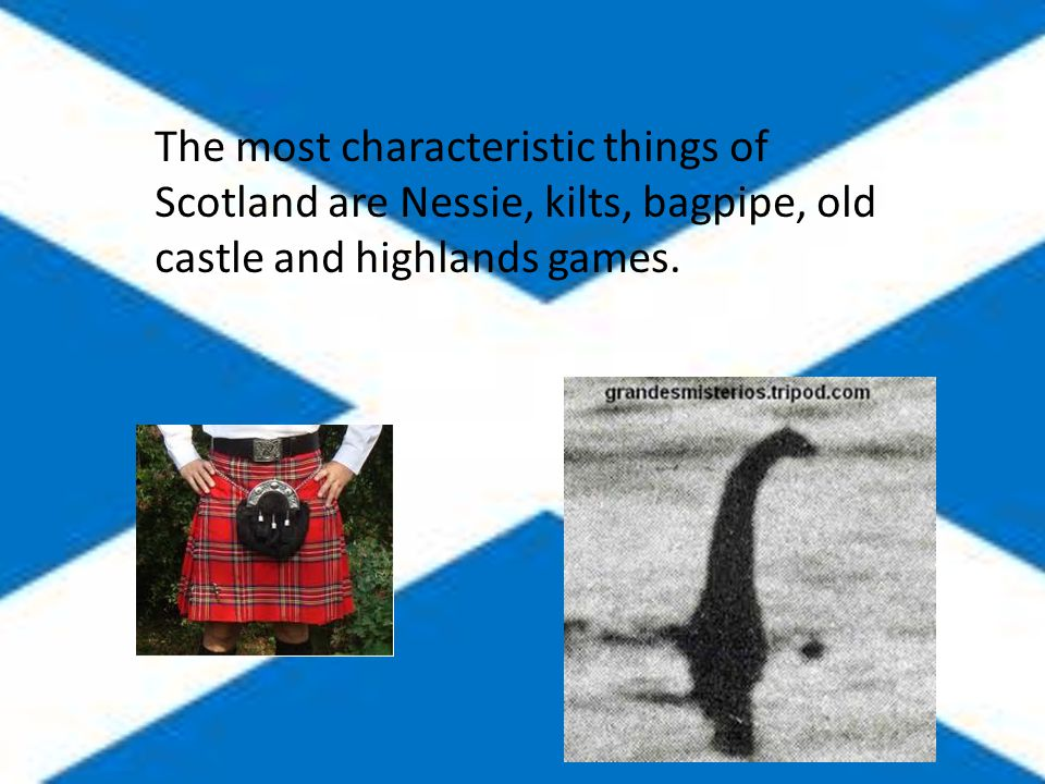 The most characteristic things of Scotland are Nessie, kilts, bagpipe, old castle and highlands games.
