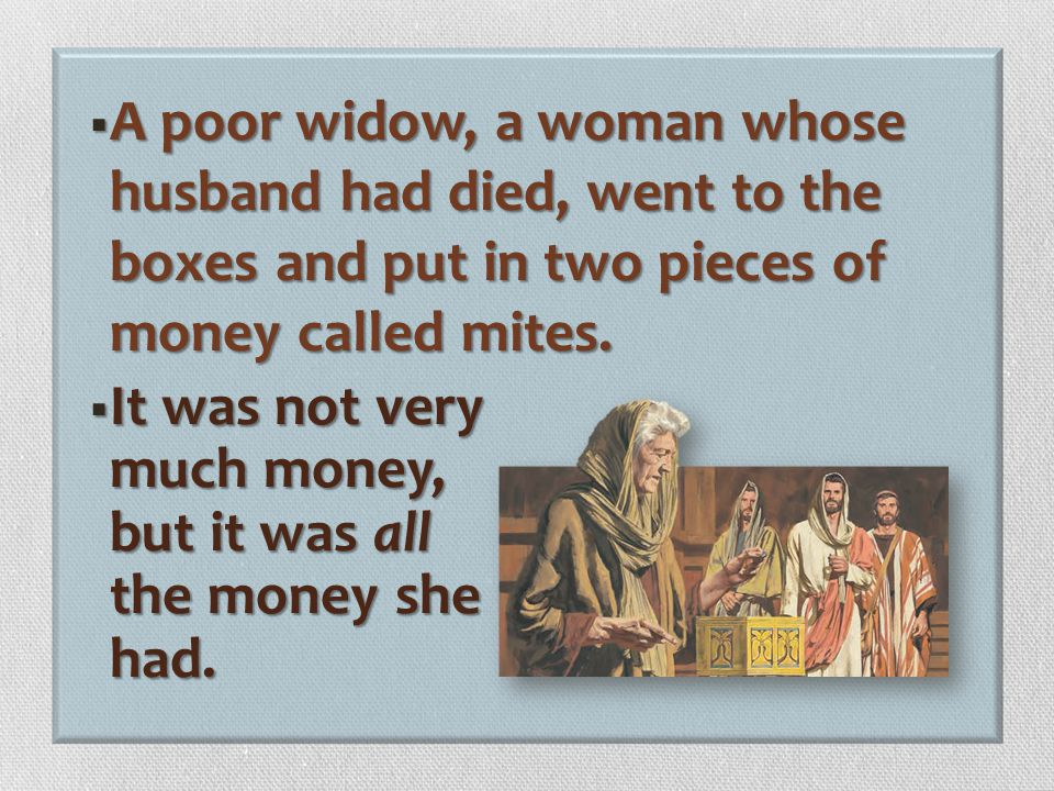 A poor widow, a woman whose husband had died, went to the boxes and put in two pieces of money called mites.
