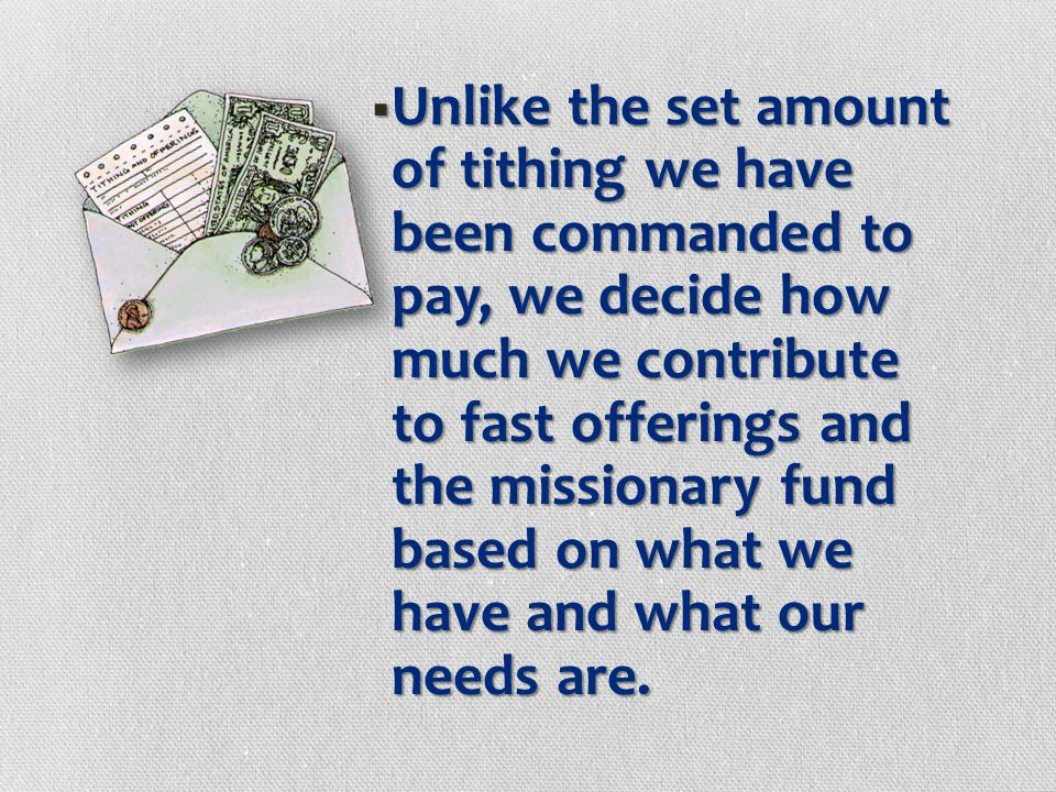 Unlike the set amount of tithing we have been commanded to pay, we decide how much we contribute to fast offerings and the missionary fund based on what we have and what our needs are.
