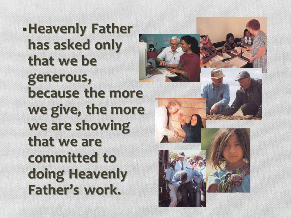 Heavenly Father has asked only that we be generous, because the more we give, the more we are showing that we are committed to doing Heavenly Father's work.