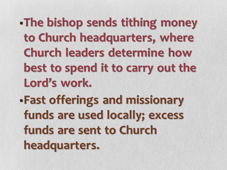 The bishop sends tithing money to Church headquarters, where Church leaders determine how best to spend it to carry out the Lord's work.