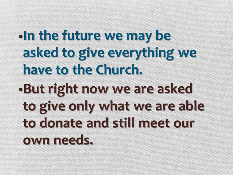 In the future we may be asked to give everything we have to the Church.