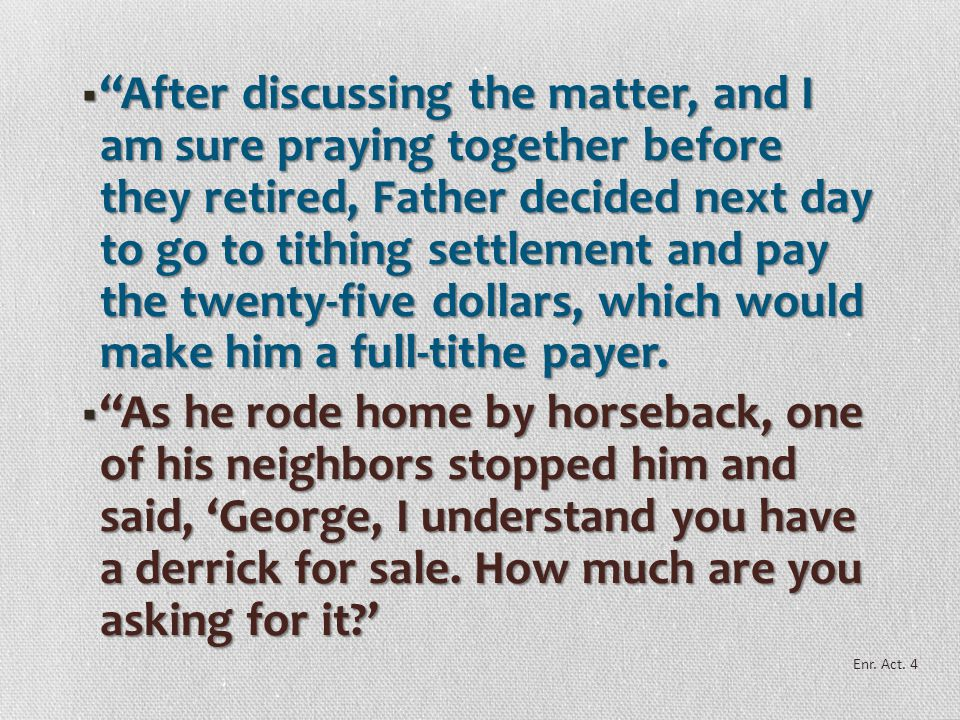 After discussing the matter, and I am sure praying together before they retired, Father decided next day to go to tithing settlement and pay the twenty-five dollars, which would make him a full-tithe payer.