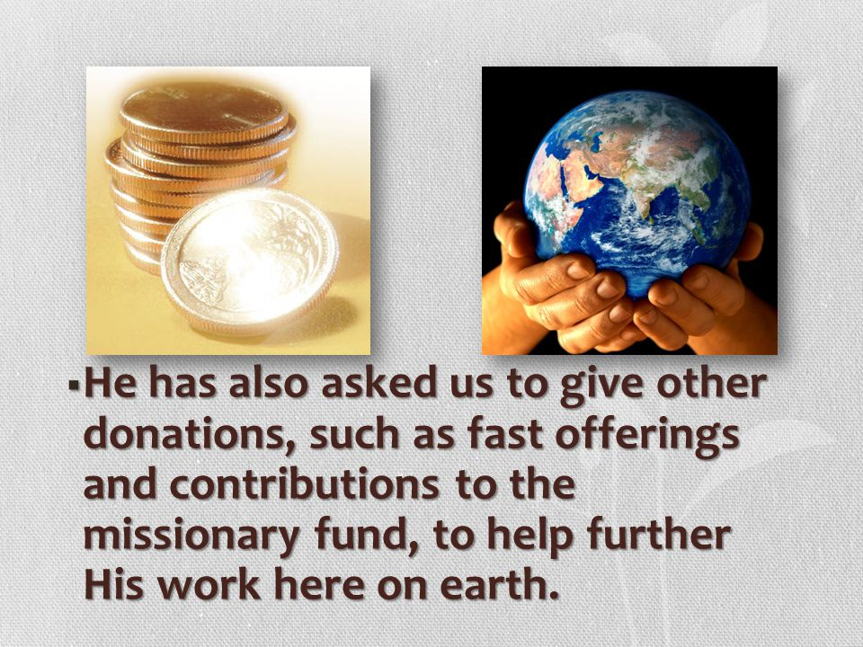 He has also asked us to give other donations, such as fast offerings and contributions to the missionary fund, to help further His work here on earth.