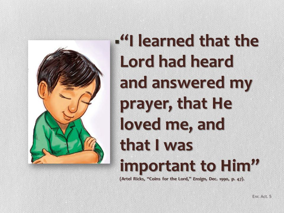 I learned that the Lord had heard and answered my prayer, that He loved me, and that I was important to Him (Artel Ricks, Coins for the Lord, Ensign, Dec. 1990, p. 47).