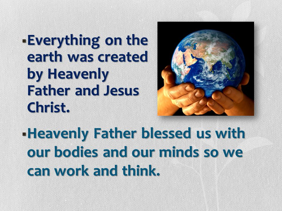 Everything on the earth was created by Heavenly Father and Jesus Christ.