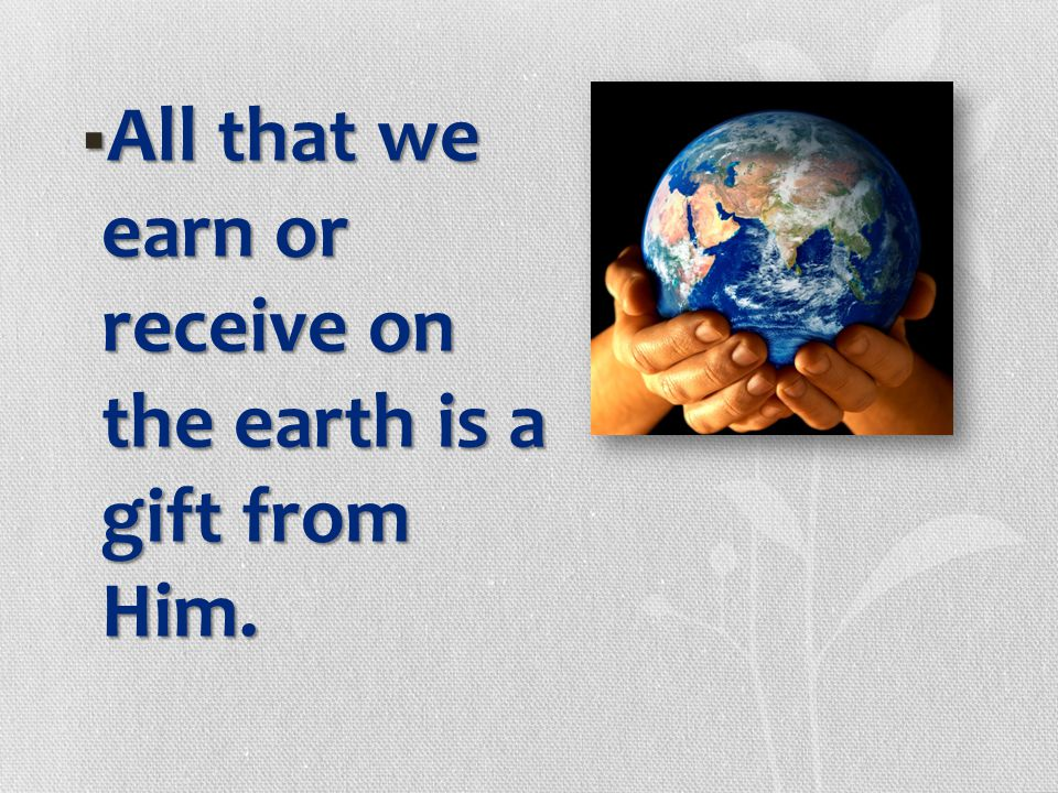 All that we earn or receive on the earth is a gift from Him.