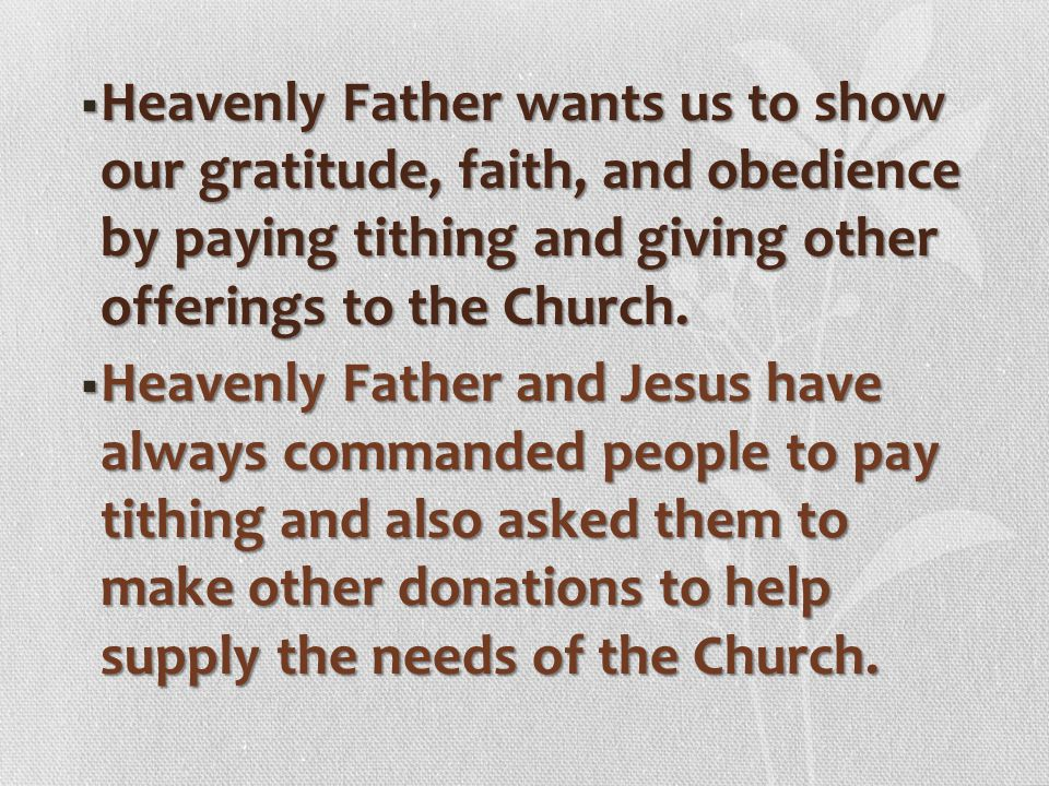 Heavenly Father wants us to show our gratitude, faith, and obedience by paying tithing and giving other offerings to the Church.
