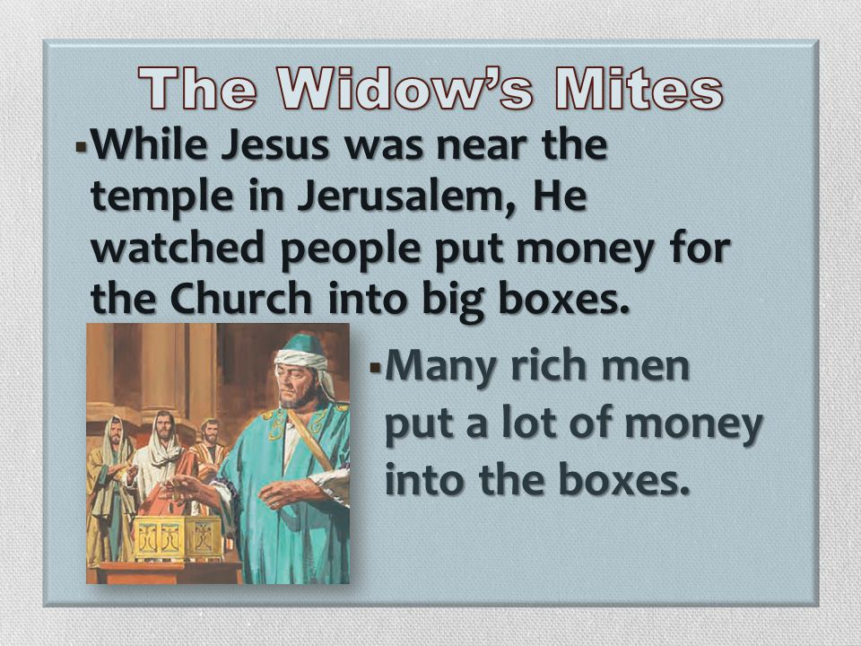 The Widow's Mites While Jesus was near the temple in Jerusalem, He watched people put money for the Church into big boxes.