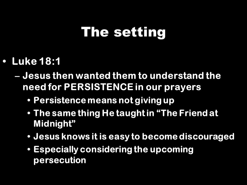 The setting Luke 18:1. Jesus then wanted them to understand the need for PERSISTENCE in our prayers.