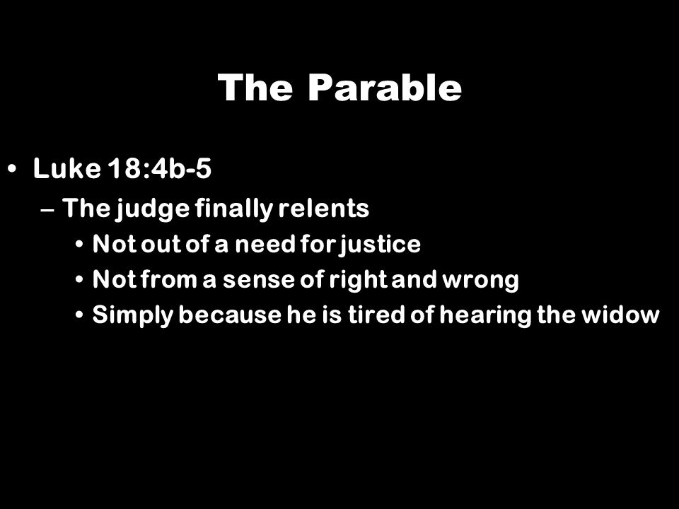 The Parable Luke 18:4b-5 The judge finally relents