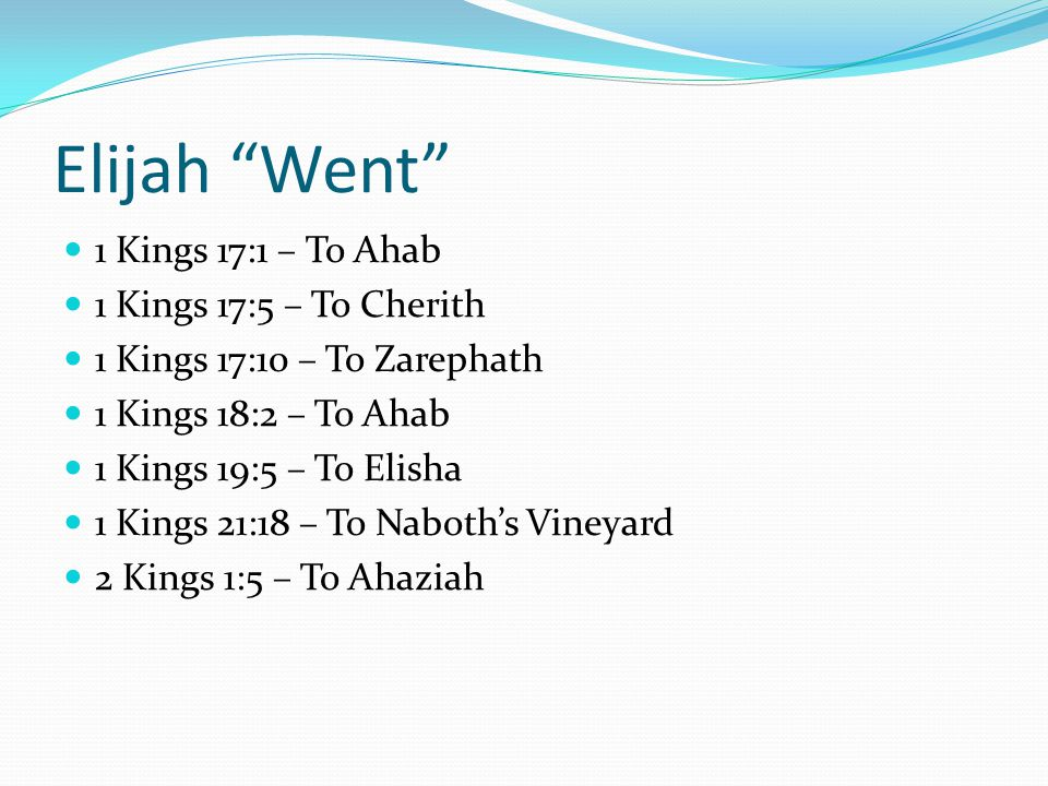 Elijah Went 1 Kings 17:1 – To Ahab 1 Kings 17:5 – To Cherith