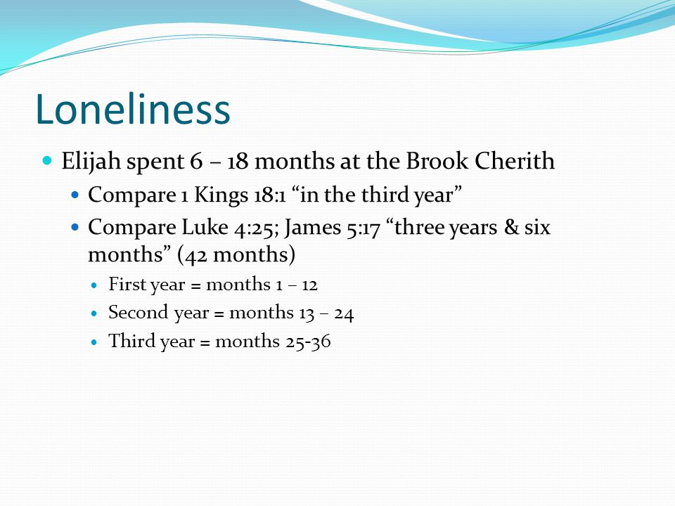 Loneliness Elijah spent 6 – 18 months at the Brook Cherith