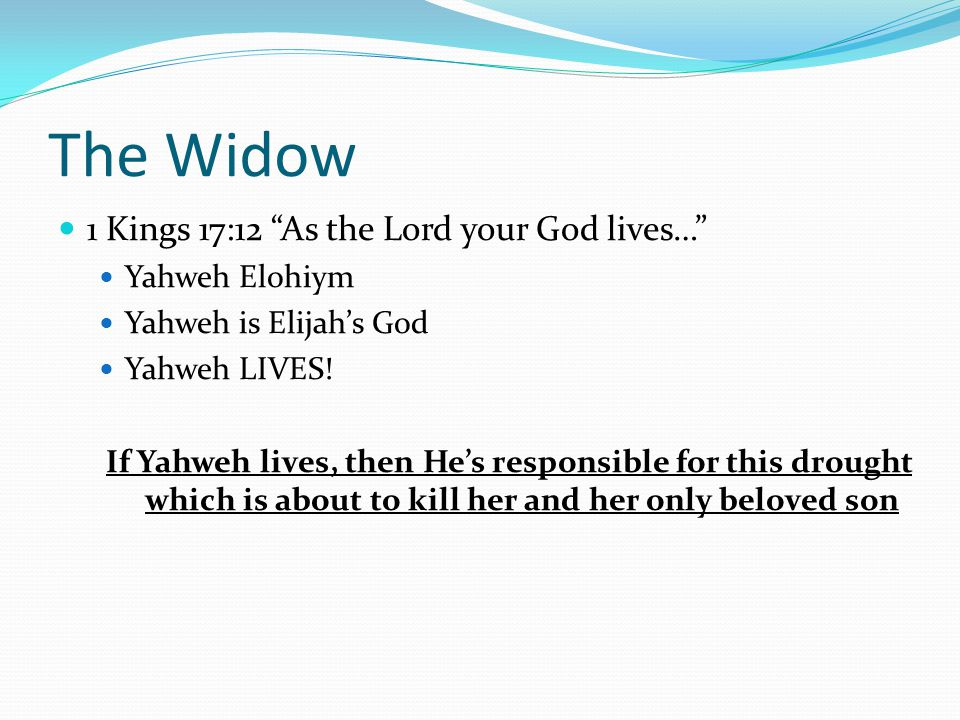 The Widow 1 Kings 17:12 As the Lord your God lives… Yahweh Elohiym