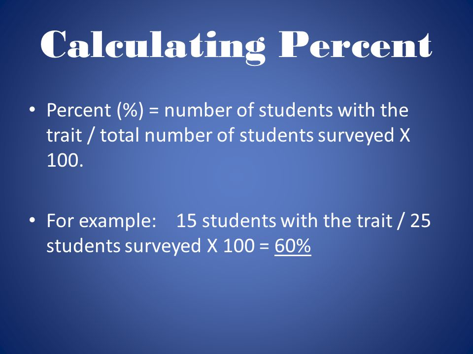 Calculating Percent Percent (%) = number of students with the trait / total number of students surveyed X 100.
