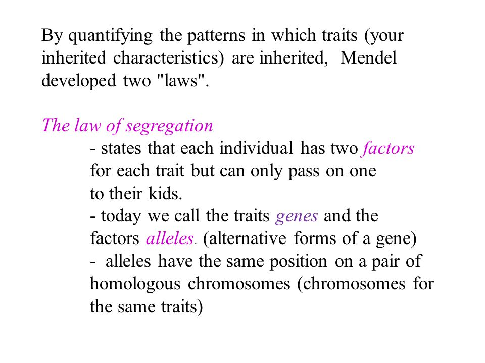 By quantifying the patterns in which traits (your inherited characteristics) are inherited, Mendel developed two laws .