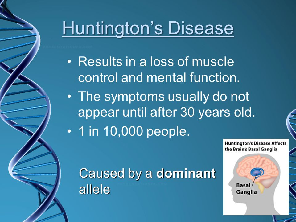 Huntington's Disease Results in a loss of muscle control and mental function. The symptoms usually do not appear until after 30 years old.