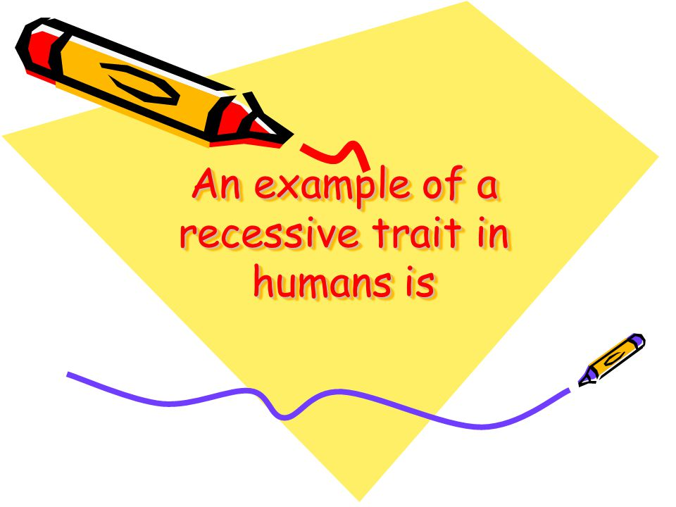 An example of a recessive trait in humans is