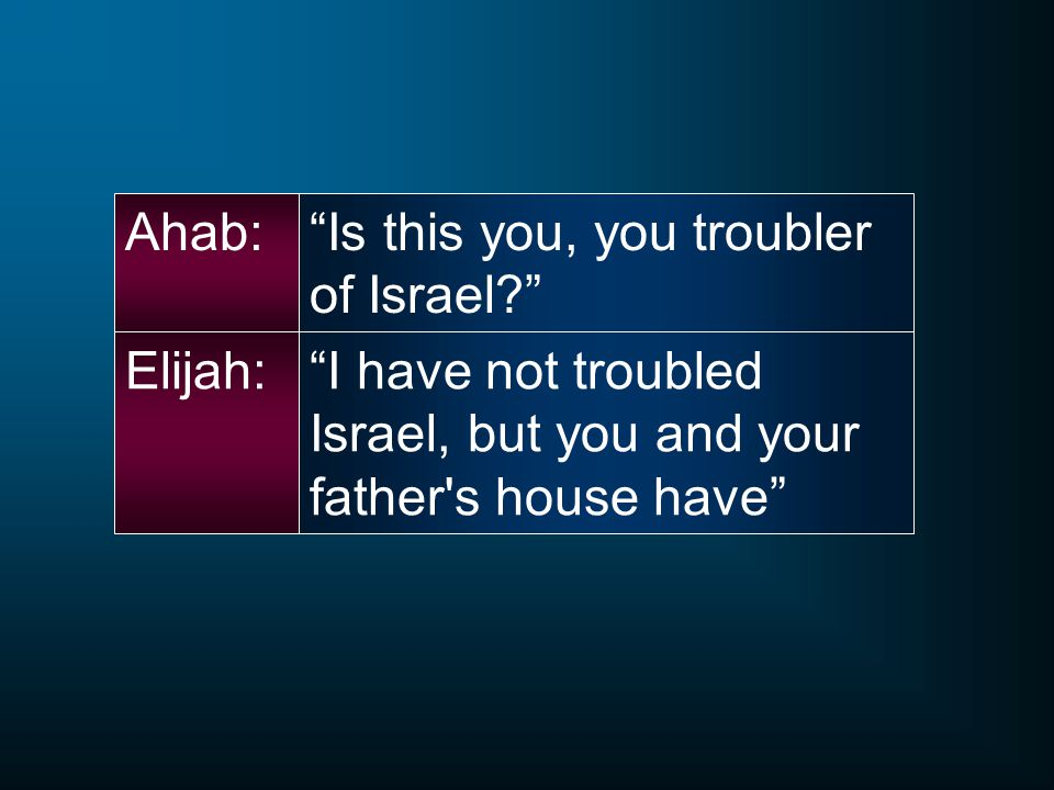 Ahab: Is this you, you troubler of Israel Elijah: I have not troubled Israel, but you and your father s house have