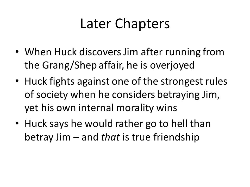 Later Chapters When Huck discovers Jim after running from the Grang/Shep affair, he is overjoyed.