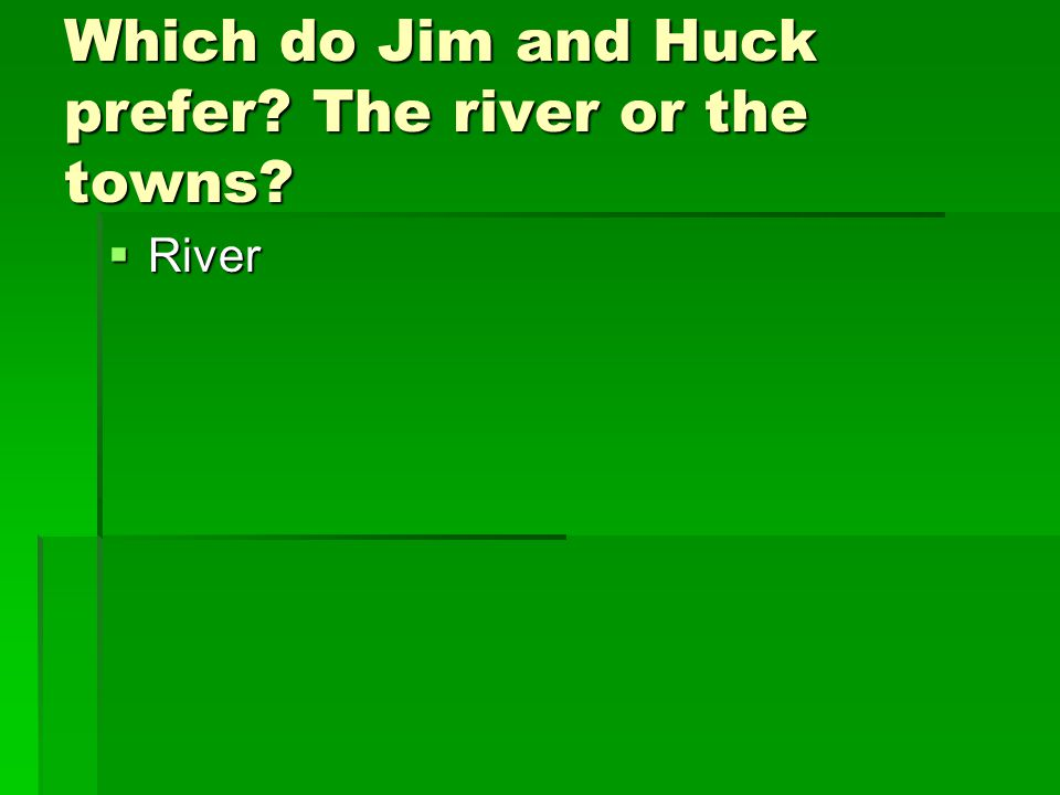 Which do Jim and Huck prefer The river or the towns