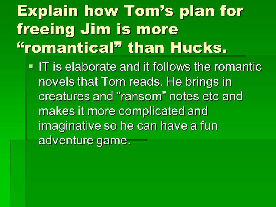 Explain how Tom's plan for freeing Jim is more romantical than Hucks.