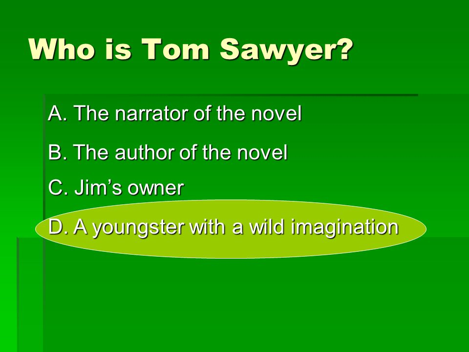 Who is Tom Sawyer A. The narrator of the novel