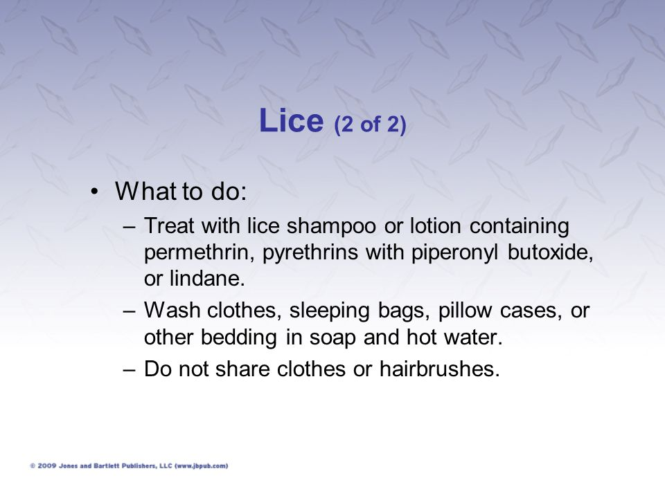 Lice (2 of 2) What to do: Treat with lice shampoo or lotion containing permethrin, pyrethrins with piperonyl butoxide, or lindane.