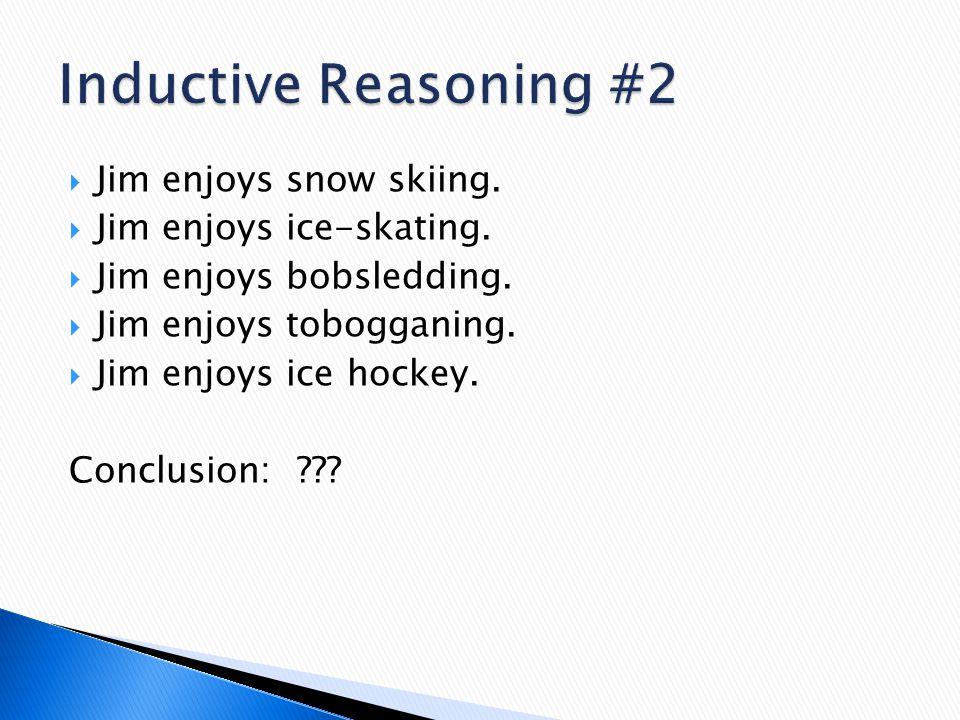 Inductive Reasoning #2 Jim enjoys snow skiing. Jim enjoys ice-skating.