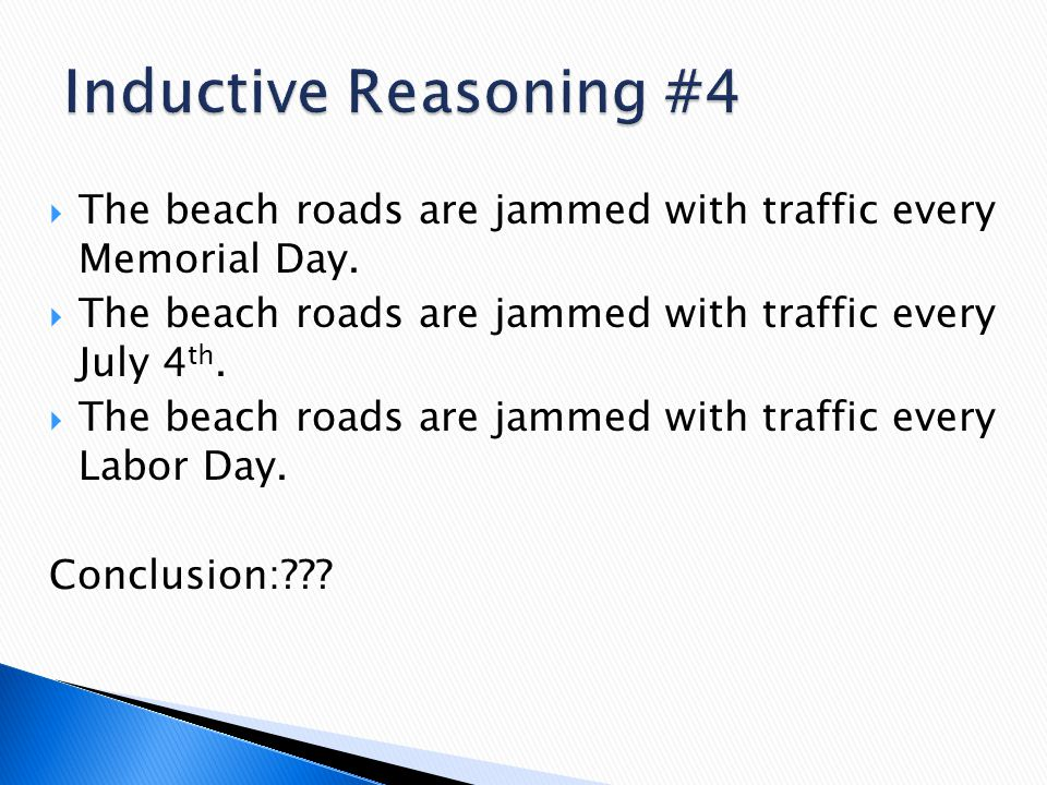 Inductive Reasoning #4 The beach roads are jammed with traffic every Memorial Day. The beach roads are jammed with traffic every July 4th.