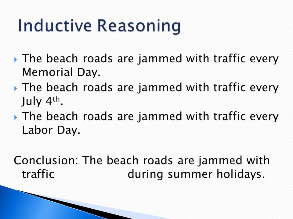 Inductive Reasoning The beach roads are jammed with traffic every Memorial Day. The beach roads are jammed with traffic every July 4th.